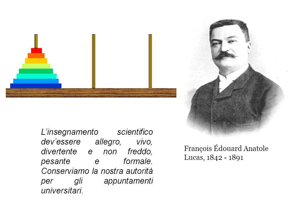 François Édouard Anatole Lucas, 1842 - 1891 Linsegnamento scientifico devessere allegro, vivo, divertente e non freddo, pesante e formale. Conserviamo