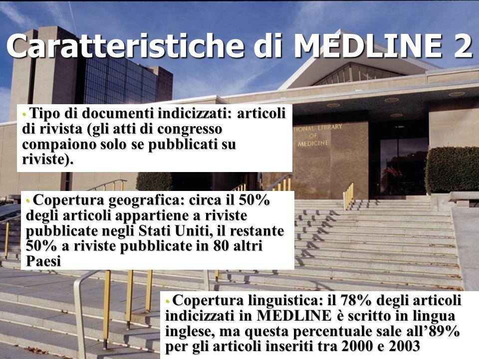 Caratteristiche di MEDLINE 2 Tipo di documenti indicizzati: articoli di rivista (gli atti di congresso compaiono solo se pubblicati su riviste). Tipo
