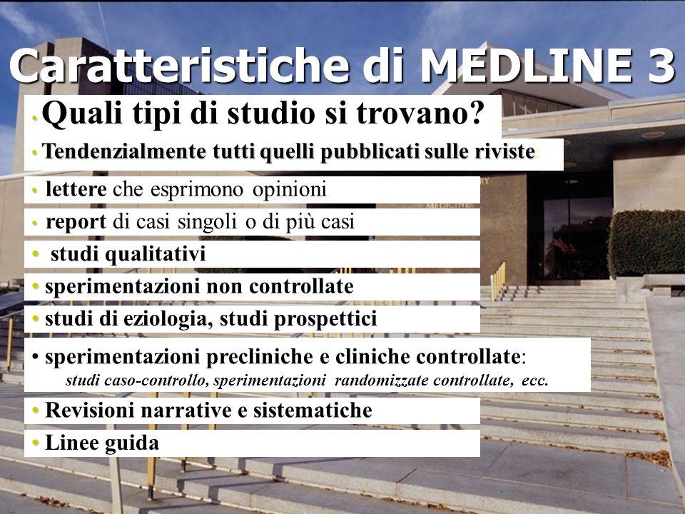 Caratteristiche di MEDLINE 3 Quali tipi di studio si trovano? Tendenzialmente tutti quelli pubblicati sulle riviste Tendenzialmente tutti quelli pubbl