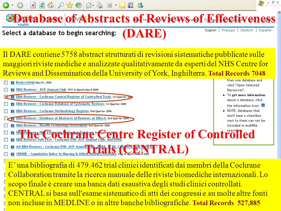 Database of Abstracts of Reviews of Effectiveness (DARE) Il DARE contiene 5758 abstract strutturati di revisioni sistematiche pubblicate sulle maggiori riviste mediche e analizzate qualitativamente da esperti del NHS Centre for Reviews and Dissemination della University of York, Inghilterra.