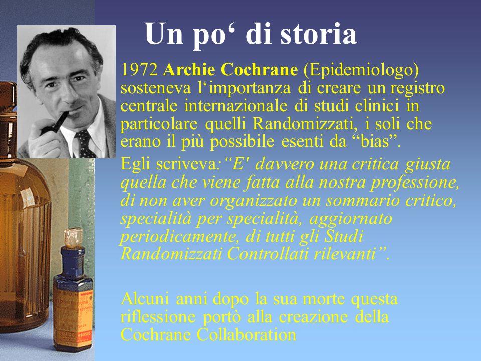 Un po di storia 1972 Archie Cochrane (Epidemiologo) sosteneva limportanza di creare un registro centrale internazionale di studi clinici in particolar