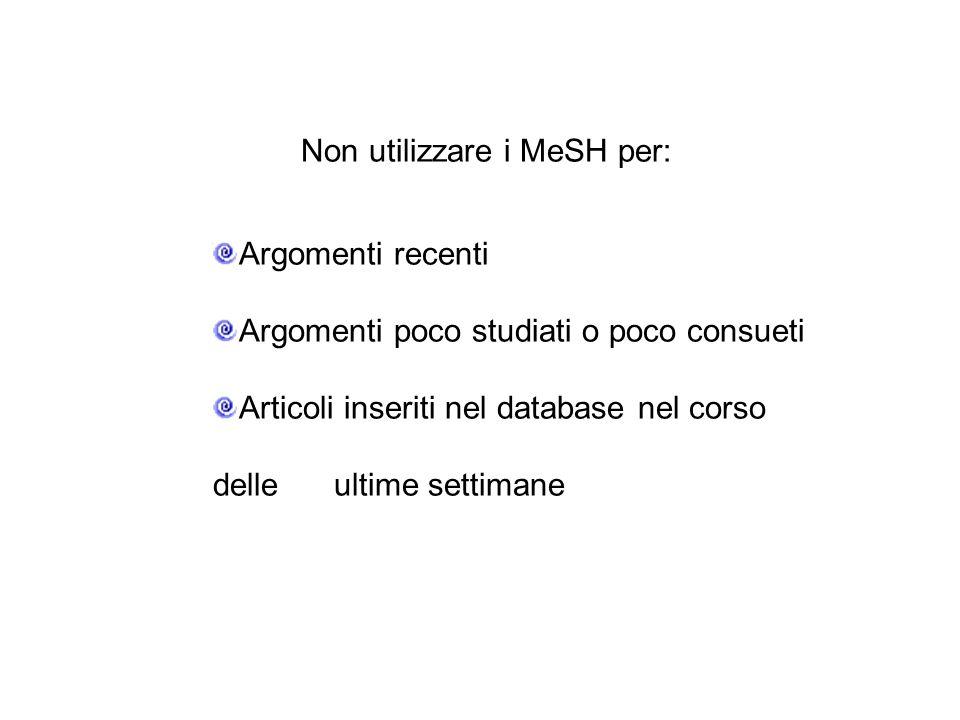 Non utilizzare i MeSH per: Argomenti recenti Argomenti poco studiati o poco consueti Articoli inseriti nel database nel corso delle ultime settimane