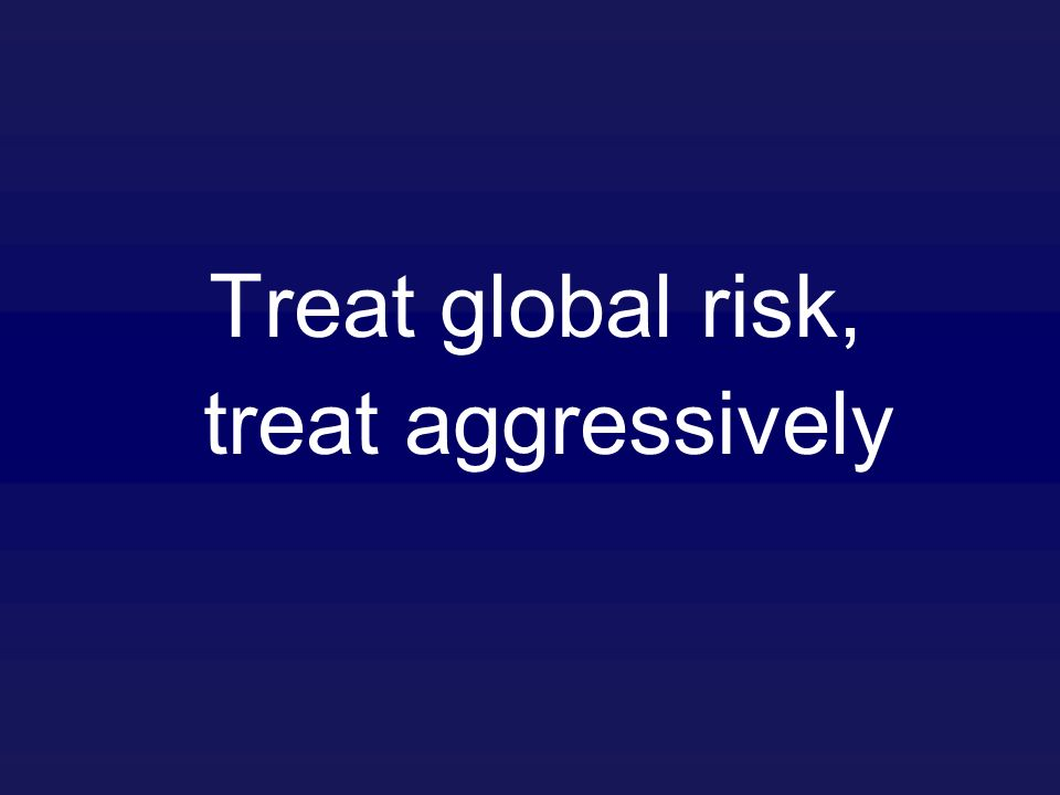 Treat global risk, treat aggressively