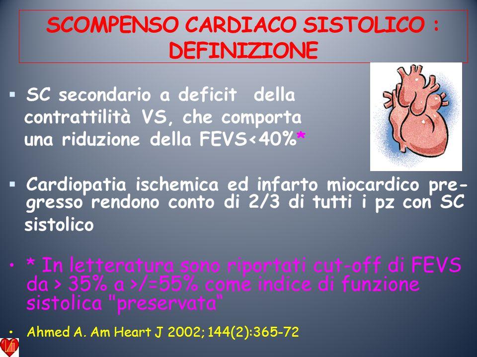 SCOMPENSO CARDIACO SISTOLICO : DEFINIZIONE SC secondario a deficit della contrattilità VS, che comporta una riduzione della FEVS<40%* Cardiopatia ischemica ed infarto miocardico pre- gresso rendono conto di 2/3 di tutti i pz con SC sistolico * In letteratura sono riportati cut-off di FEVS da > 35% a >/=55% come indice di funzione sistolica preservata Ahmed A.
