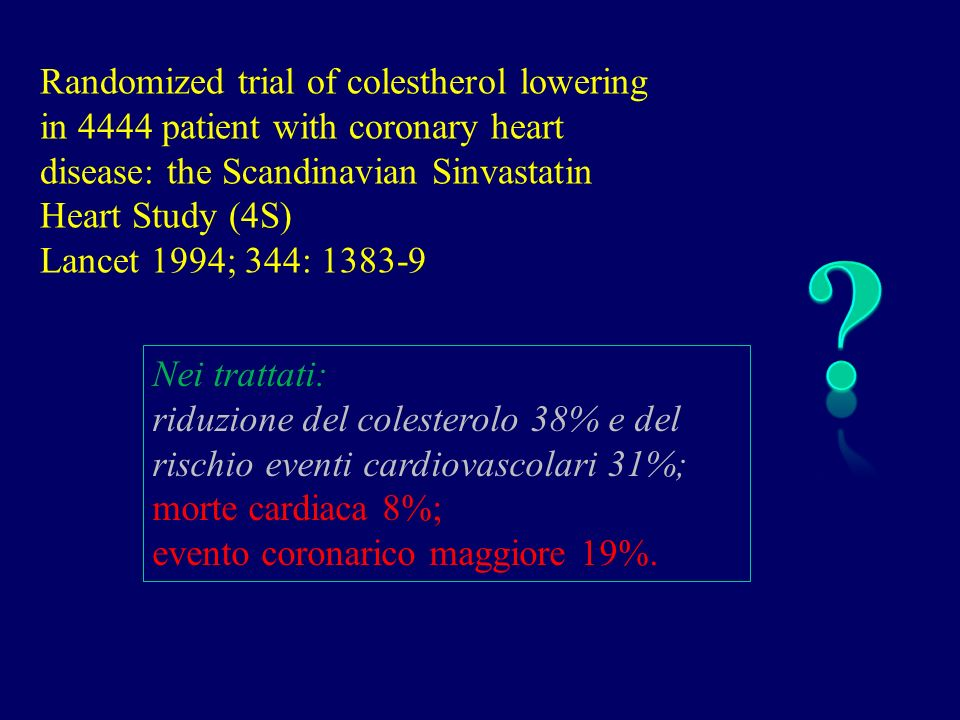 Nei trattati: riduzione del colesterolo 38% e del rischio eventi cardiovascolari 31%; morte cardiaca 8%; evento coronarico maggiore 19%. Randomized tr