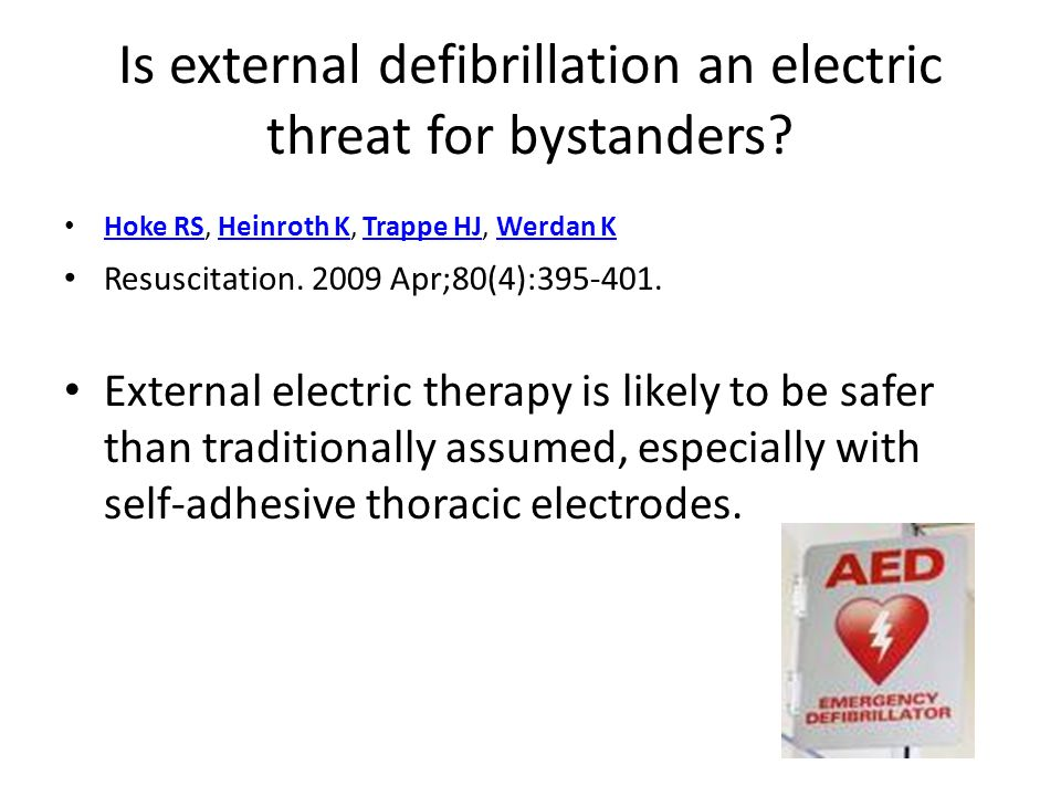 Is external defibrillation an electric threat for bystanders? Hoke RS, Heinroth K, Trappe HJ, Werdan K Hoke RSHeinroth KTrappe HJWerdan K Resuscitatio