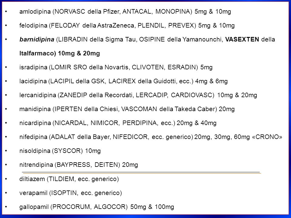 amlodipina (NORVASC della Pfizer, ANTACAL, MONOPINA) 5mg & 10mg felodipina (FELODAY della AstraZeneca, PLENDIL, PREVEX) 5mg & 10mg barnidipina (LIBRAD