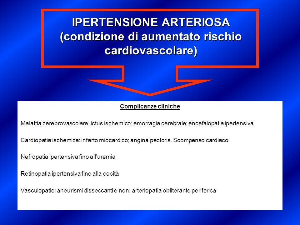 IPERTENSIONE ARTERIOSA (condizione di aumentato rischio cardiovascolare) Complicanze cliniche Malattia cerebrovascolare: ictus ischemico; emorragia ce