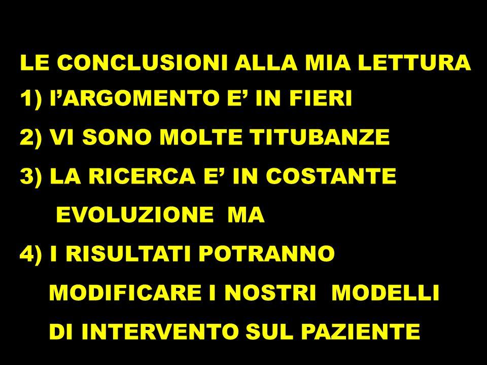 LE CONCLUSIONI ALLA MIA LETTURA 1) lARGOMENTO E IN FIERI 2) VI SONO MOLTE TITUBANZE 3) LA RICERCA E IN COSTANTE EVOLUZIONE MA 4) I RISULTATI POTRANNO MODIFICARE I NOSTRI MODELLI DI INTERVENTO SUL PAZIENTE