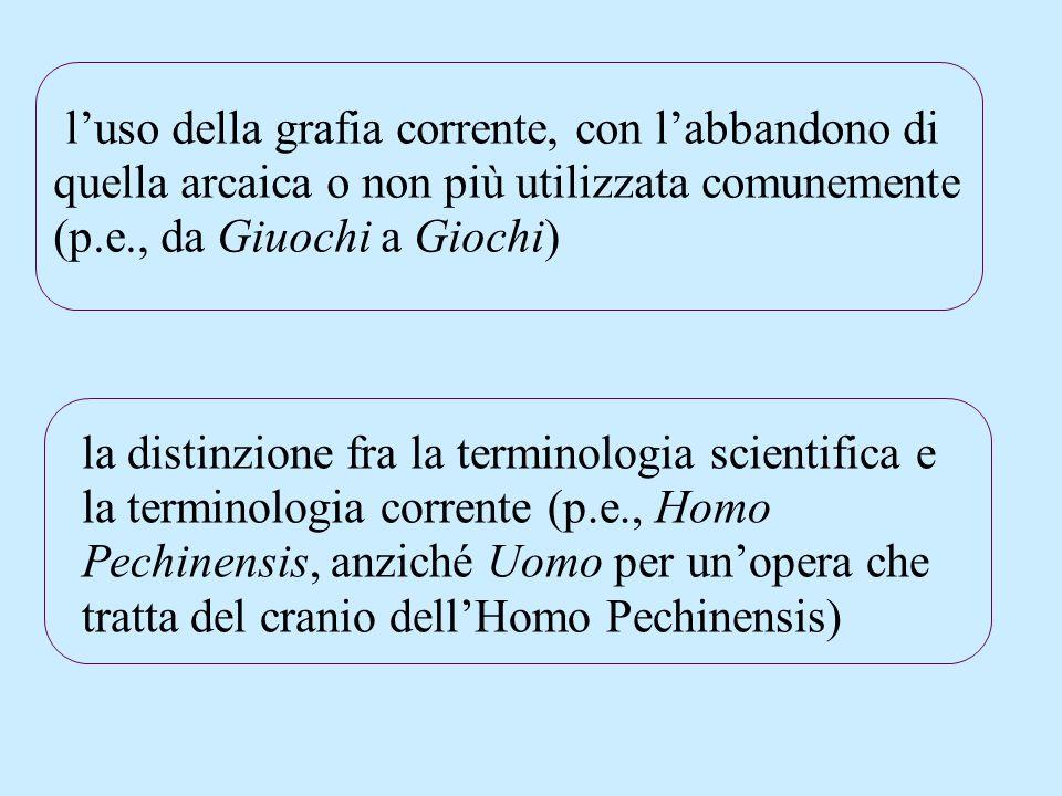 luso della grafia corrente, con labbandono di quella arcaica o non più utilizzata comunemente (p.e., da Giuochi a Giochi) la distinzione fra la terminologia scientifica e la terminologia corrente (p.e., Homo Pechinensis, anziché Uomo per unopera che tratta del cranio dellHomo Pechinensis)