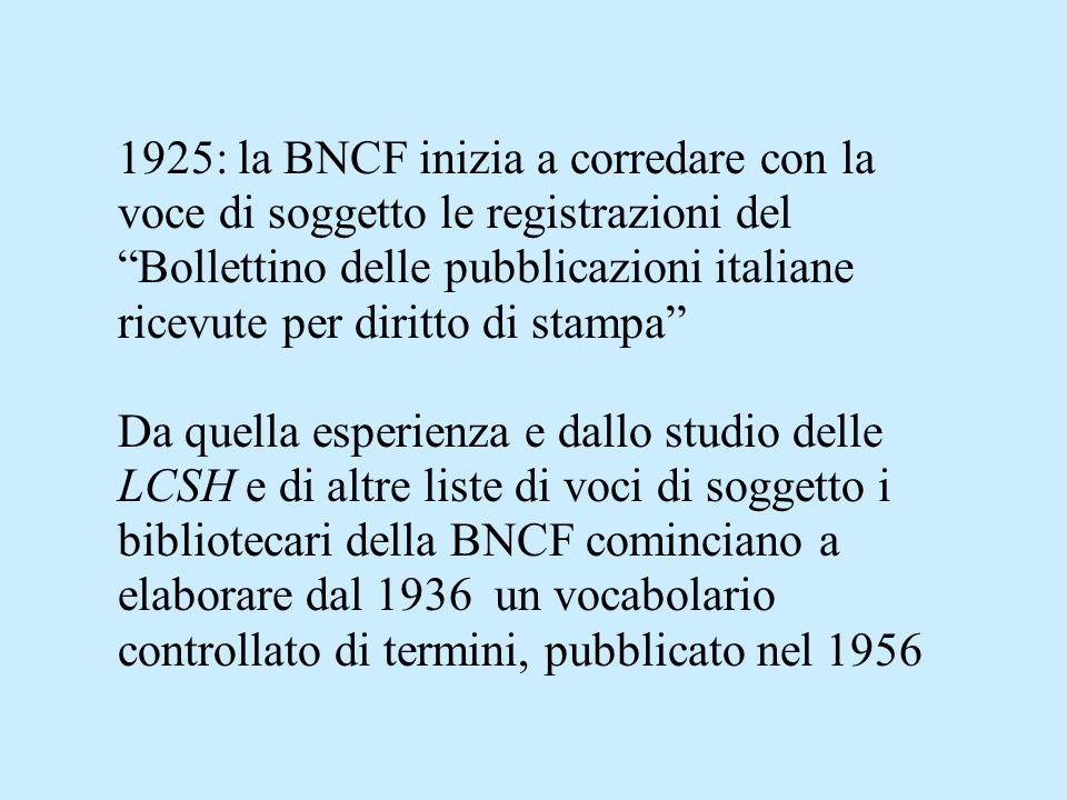 1925: la BNCF inizia a corredare con la voce di soggetto le registrazioni del Bollettino delle pubblicazioni italiane ricevute per diritto di stampa Da quella esperienza e dallo studio delle LCSH e di altre liste di voci di soggetto i bibliotecari della BNCF cominciano a elaborare dal 1936 un vocabolario controllato di termini, pubblicato nel 1956