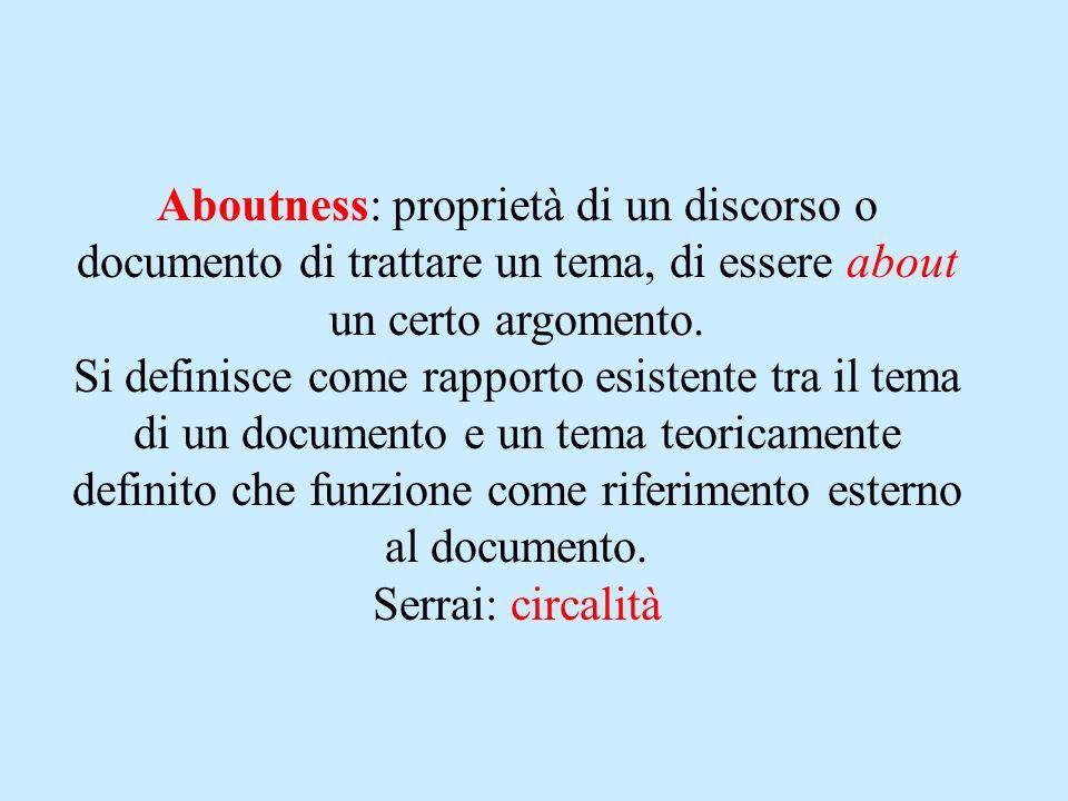 Aboutness: proprietà di un discorso o documento di trattare un tema, di essere about un certo argomento. Si definisce come rapporto esistente tra il t