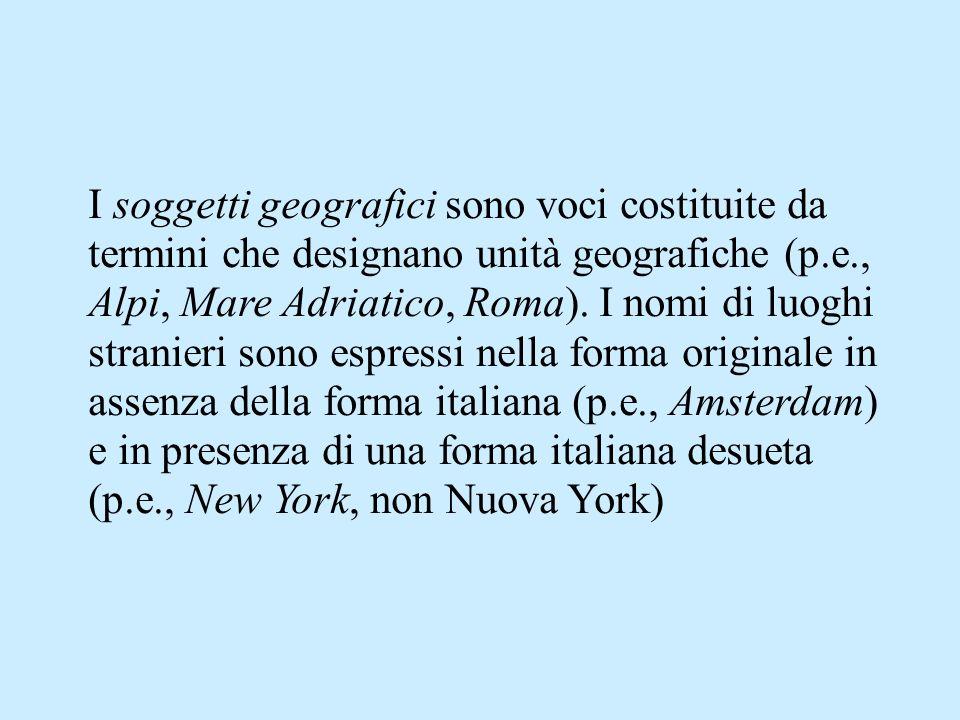 I soggetti geografici sono voci costituite da termini che designano unità geografiche (p.e., Alpi, Mare Adriatico, Roma). I nomi di luoghi stranieri s