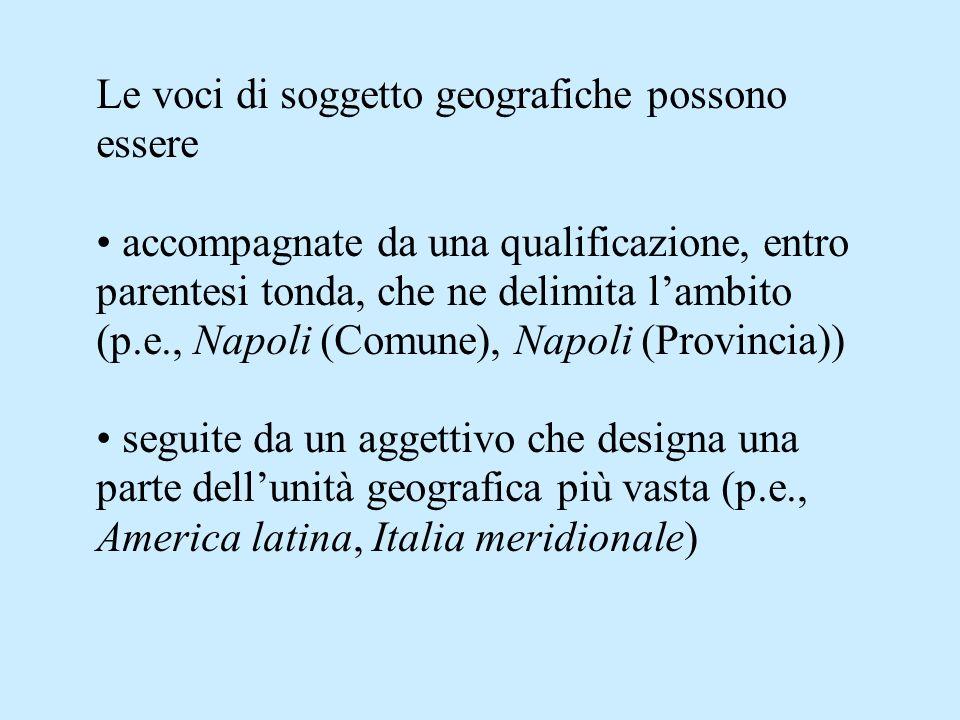 Le voci di soggetto geografiche possono essere accompagnate da una qualificazione, entro parentesi tonda, che ne delimita lambito (p.e., Napoli (Comun