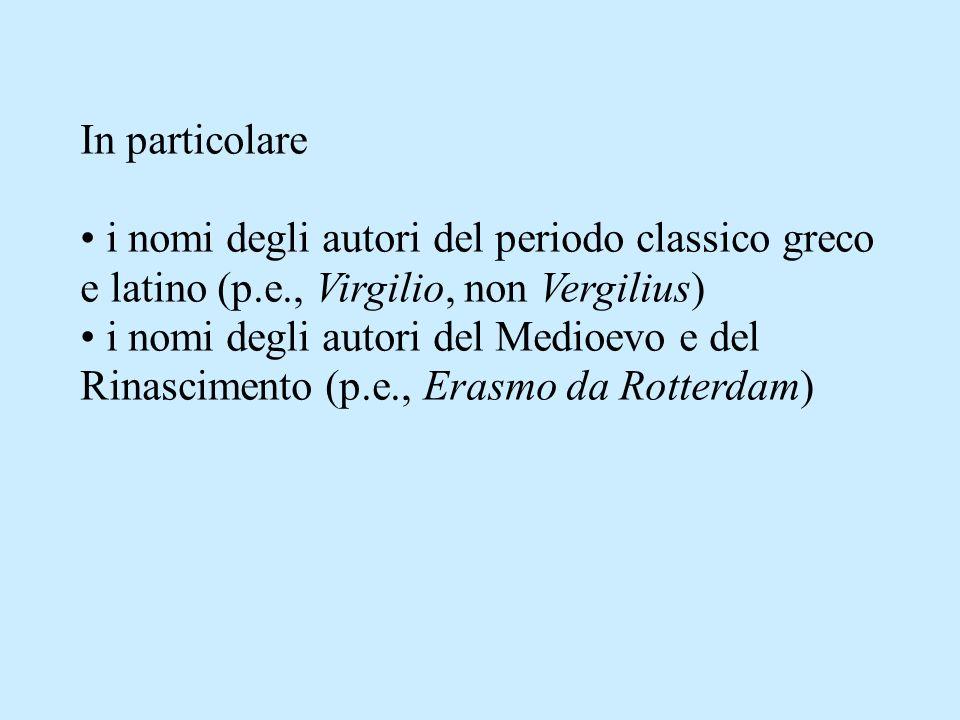 In particolare i nomi degli autori del periodo classico greco e latino (p.e., Virgilio, non Vergilius) i nomi degli autori del Medioevo e del Rinascimento (p.e., Erasmo da Rotterdam)