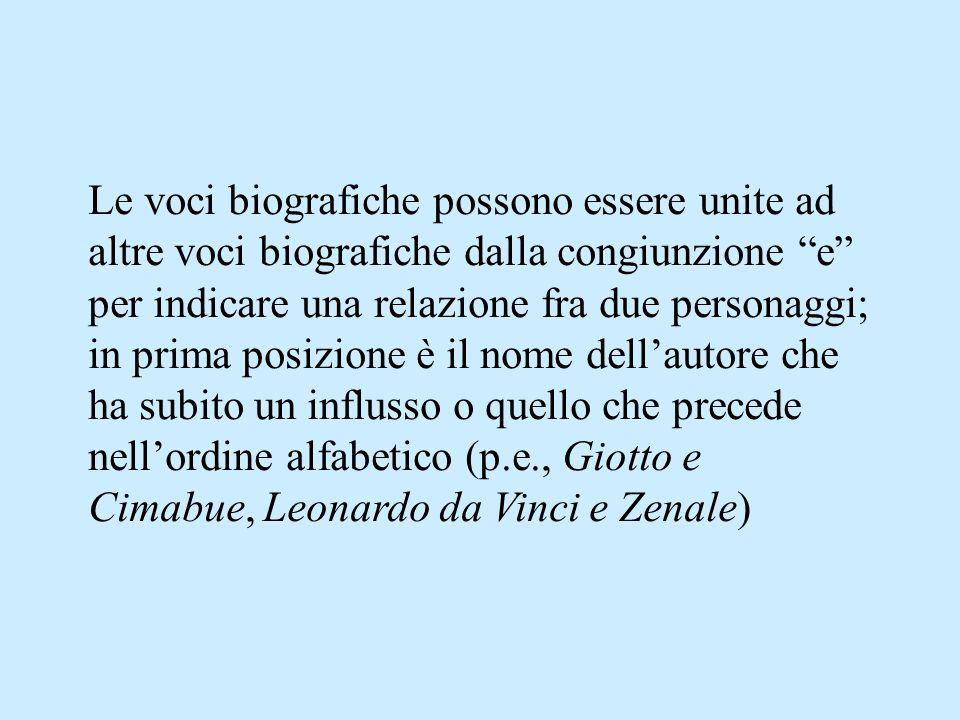 Le voci biografiche possono essere unite ad altre voci biografiche dalla congiunzione e per indicare una relazione fra due personaggi; in prima posizione è il nome dellautore che ha subito un influsso o quello che precede nellordine alfabetico (p.e., Giotto e Cimabue, Leonardo da Vinci e Zenale)