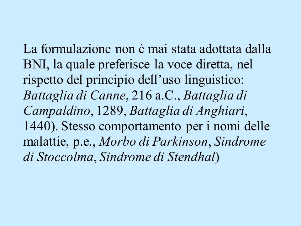 La formulazione non è mai stata adottata dalla BNI, la quale preferisce la voce diretta, nel rispetto del principio delluso linguistico: Battaglia di Canne, 216 a.C., Battaglia di Campaldino, 1289, Battaglia di Anghiari, 1440).