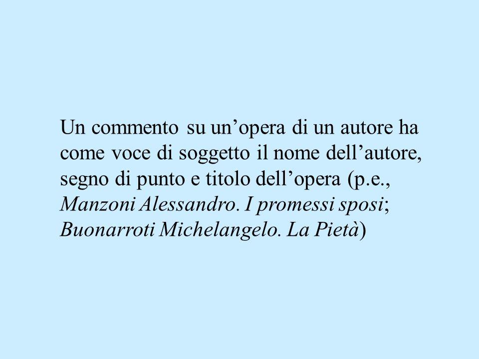 Un commento su unopera di un autore ha come voce di soggetto il nome dellautore, segno di punto e titolo dellopera (p.e., Manzoni Alessandro.