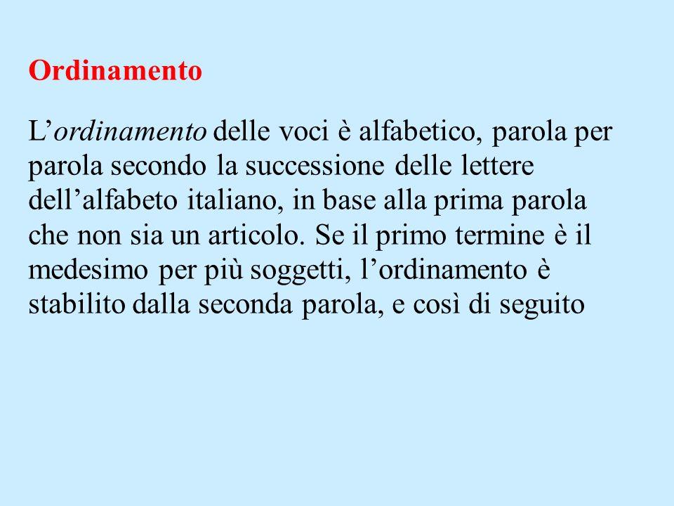 Ordinamento Lordinamento delle voci è alfabetico, parola per parola secondo la successione delle lettere dellalfabeto italiano, in base alla prima parola che non sia un articolo.