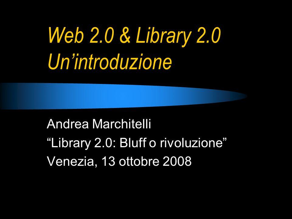 Web 2.0 & Library 2.0 Unintroduzione Andrea Marchitelli Library 2.0: Bluff o rivoluzione Venezia, 13 ottobre 2008
