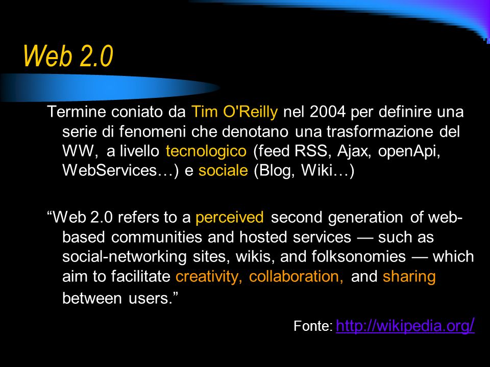 Web 2.0 Termine coniato da Tim O Reilly nel 2004 per definire una serie di fenomeni che denotano una trasformazione del WW, a livello tecnologico (feed RSS, Ajax, openApi, WebServices…) e sociale (Blog, Wiki…) Web 2.0 refers to a perceived second generation of web- based communities and hosted services such as social-networking sites, wikis, and folksonomies which aim to facilitate creativity, collaboration, and sharing between users.