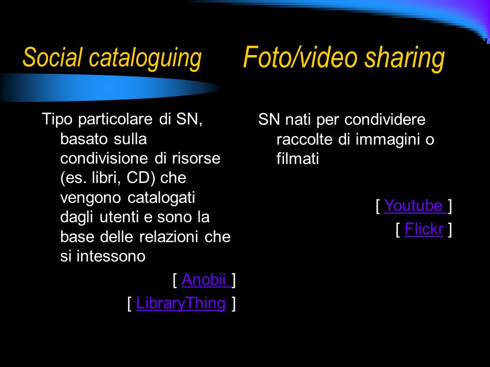 Social cataloguing Tipo particolare di SN, basato sulla condivisione di risorse (es. libri, CD) che vengono catalogati dagli utenti e sono la base del