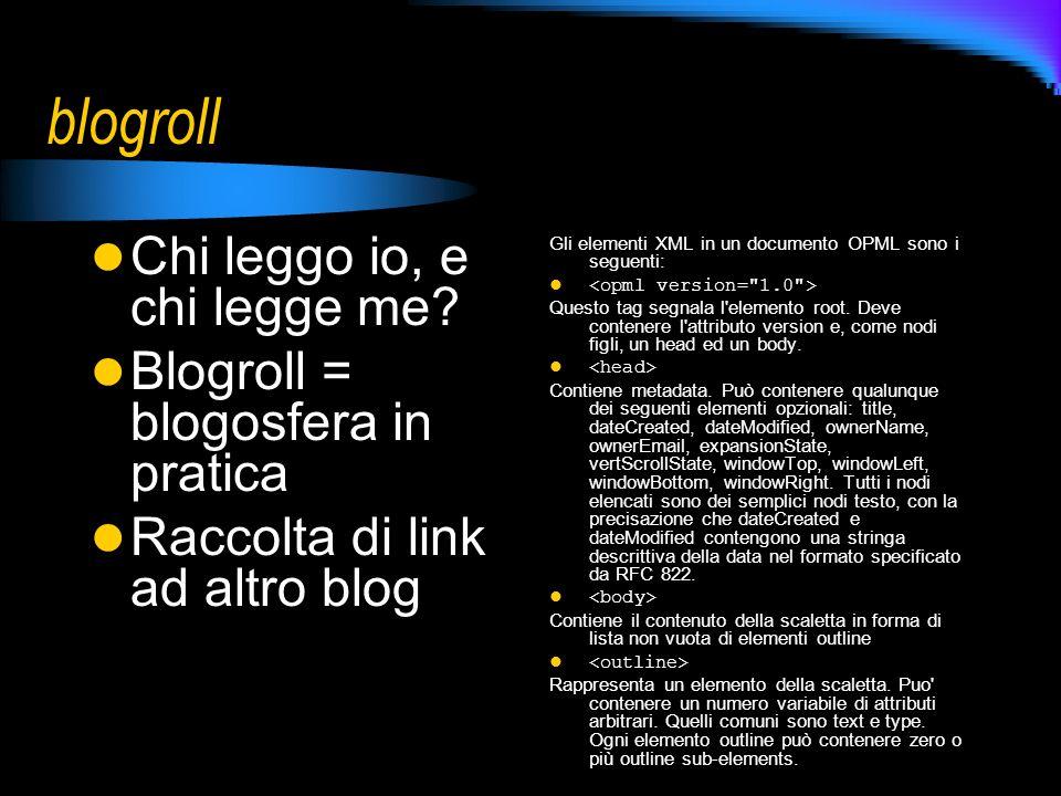 blogroll Chi leggo io, e chi legge me? Blogroll = blogosfera in pratica Raccolta di link ad altro blog Gli elementi XML in un documento OPML sono i se