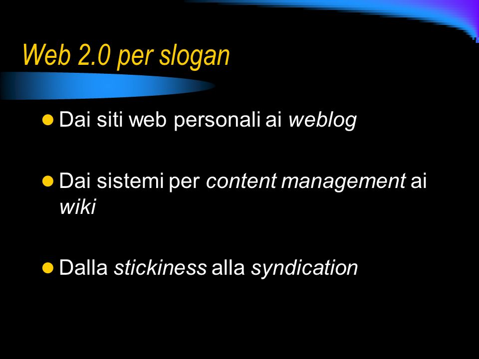 Web 2.0 per slogan Dai siti web personali ai weblog Dai sistemi per content management ai wiki Dalla stickiness alla syndication