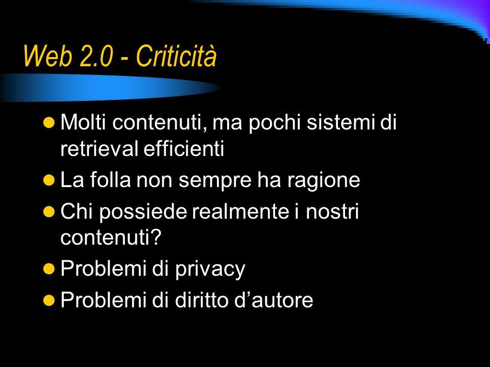 Web 2.0 - Criticità Molti contenuti, ma pochi sistemi di retrieval efficienti La folla non sempre ha ragione Chi possiede realmente i nostri contenuti