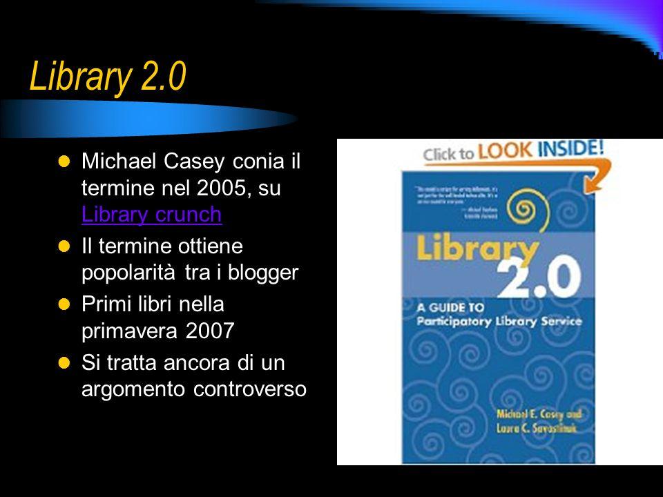Library 2.0 Michael Casey conia il termine nel 2005, su Library crunch Library crunch Il termine ottiene popolarità tra i blogger Primi libri nella primavera 2007 Si tratta ancora di un argomento controverso