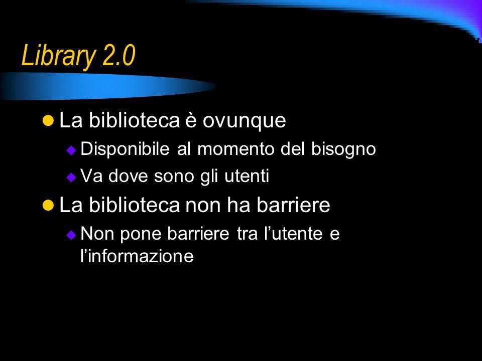 Library 2.0 La biblioteca è ovunque Disponibile al momento del bisogno Va dove sono gli utenti La biblioteca non ha barriere Non pone barriere tra lutente e linformazione