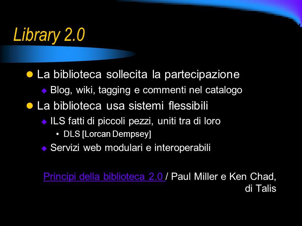 Library 2.0 La biblioteca sollecita la partecipazione Blog, wiki, tagging e commenti nel catalogo La biblioteca usa sistemi flessibili ILS fatti di piccoli pezzi, uniti tra di loro DLS [Lorcan Dempsey] Servizi web modulari e interoperabili Principi della biblioteca 2.0 Principi della biblioteca 2.0 / Paul Miller e Ken Chad, di Talis