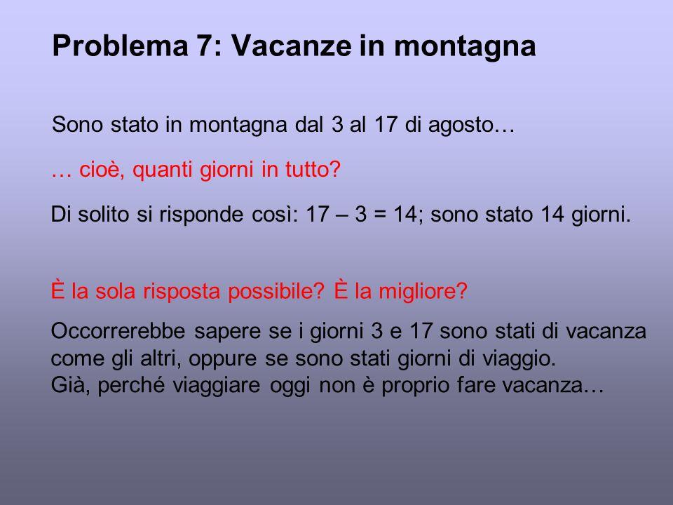 Problema 7: Vacanze in montagna Sono stato in montagna dal 3 al 17 di agosto… … cioè, quanti giorni in tutto? Di solito si risponde così: 17 – 3 = 14;