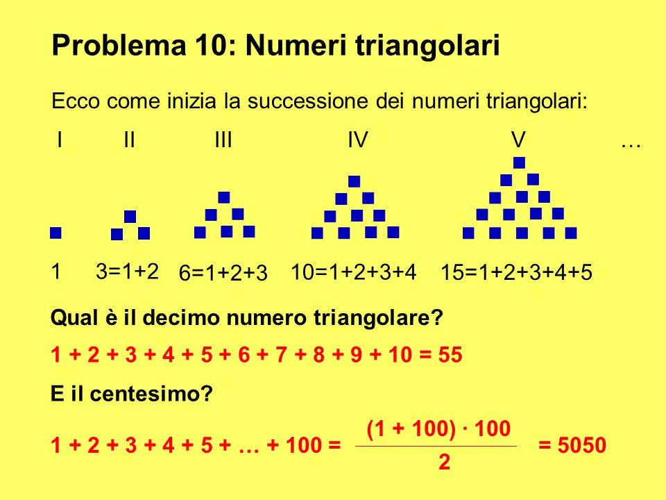 Problema 10: Numeri triangolari Ecco come inizia la successione dei numeri triangolari: III III IV V … 13=1+2 6=1+2+3 10=1+2+3+4 15=1+2+3+4+5 Qual è i