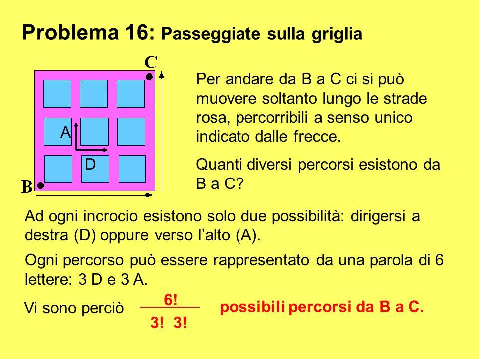 Problema 16: Passeggiate sulla griglia Per andare da B a C ci si può muovere soltanto lungo le strade rosa, percorribili a senso unico indicato dalle
