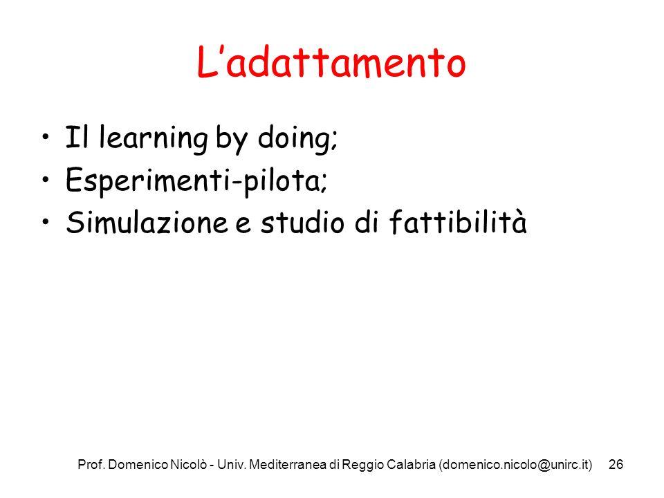 Prof. Domenico Nicolò - Univ. Mediterranea di Reggio Calabria (domenico.nicolo@unirc.it)26 Ladattamento Il learning by doing; Esperimenti-pilota; Simu