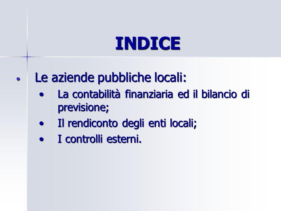 INDICE Le aziende pubbliche locali: Le aziende pubbliche locali: La contabilità finanziaria ed il bilancio di previsione;La contabilità finanziaria ed il bilancio di previsione; Il rendiconto degli enti locali;Il rendiconto degli enti locali; I controlli esterni.I controlli esterni.