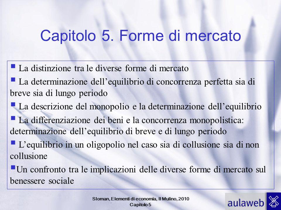 Sloman, Elementi di economia, Il Mulino, 2010 Capitolo 5 Capitolo 5. Forme di mercato La distinzione tra le diverse forme di mercato La determinazione
