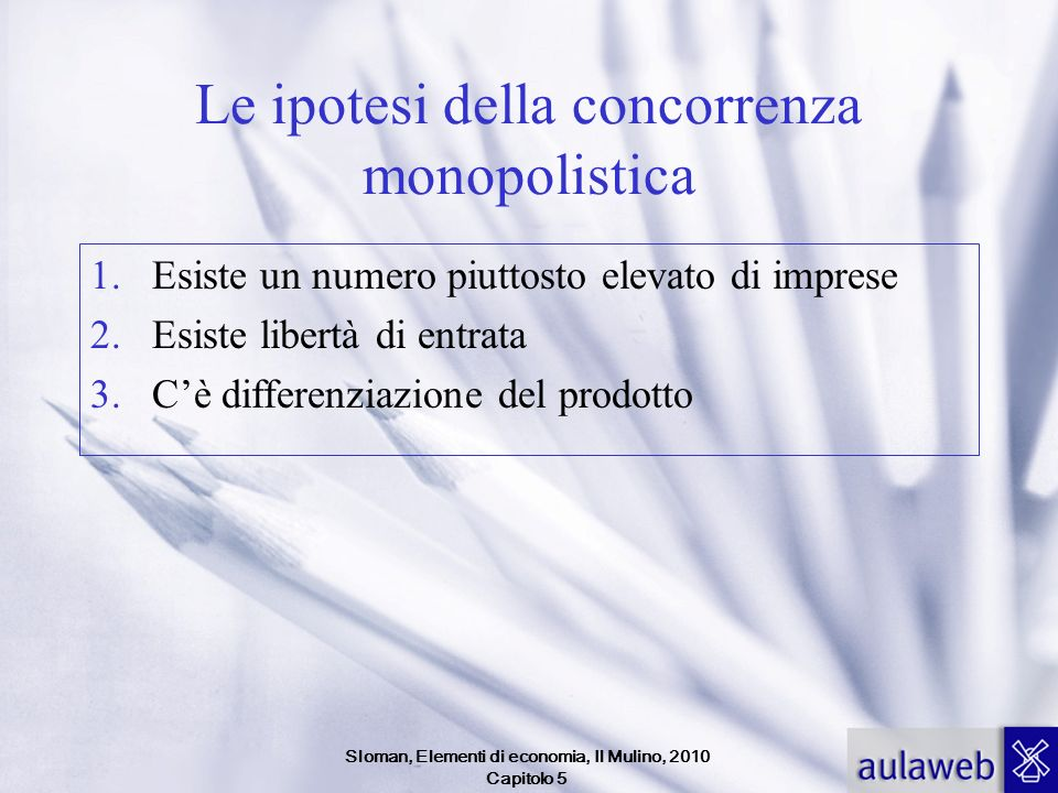 Sloman, Elementi di economia, Il Mulino, 2010 Capitolo 5 Le ipotesi della concorrenza monopolistica 1.Esiste un numero piuttosto elevato di imprese 2.