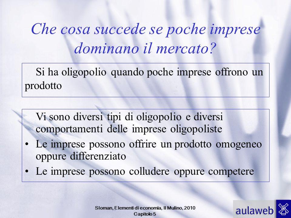 Sloman, Elementi di economia, Il Mulino, 2010 Capitolo 5 Che cosa succede se poche imprese dominano il mercato? Si ha oligopolio quando poche imprese