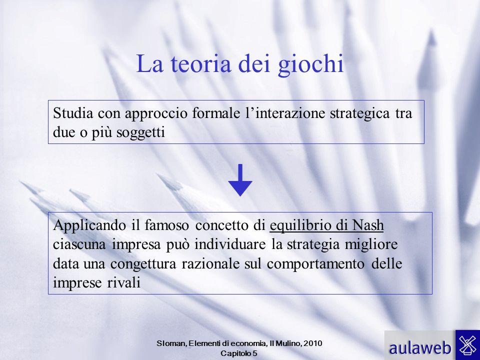 Sloman, Elementi di economia, Il Mulino, 2010 Capitolo 5 La teoria dei giochi Studia con approccio formale linterazione strategica tra due o più sogge