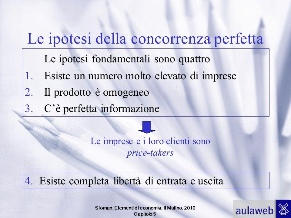 Sloman, Elementi di economia, Il Mulino, 2010 Capitolo 5 Le ipotesi della concorrenza perfetta Le ipotesi fondamentali sono quattro 1.Esiste un numero
