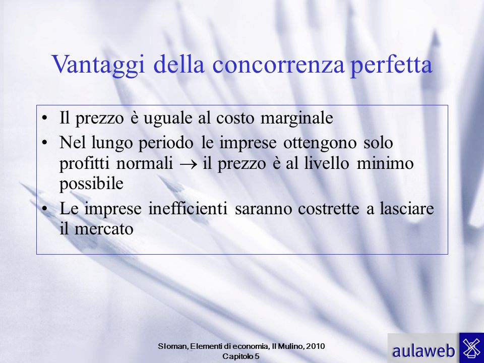 Sloman, Elementi di economia, Il Mulino, 2010 Capitolo 5 Vantaggi della concorrenza perfetta Il prezzo è uguale al costo marginale Nel lungo periodo l