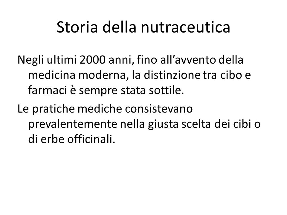 Storia della nutraceutica Negli ultimi 2000 anni, fino allavvento della medicina moderna, la distinzione tra cibo e farmaci è sempre stata sottile. Le
