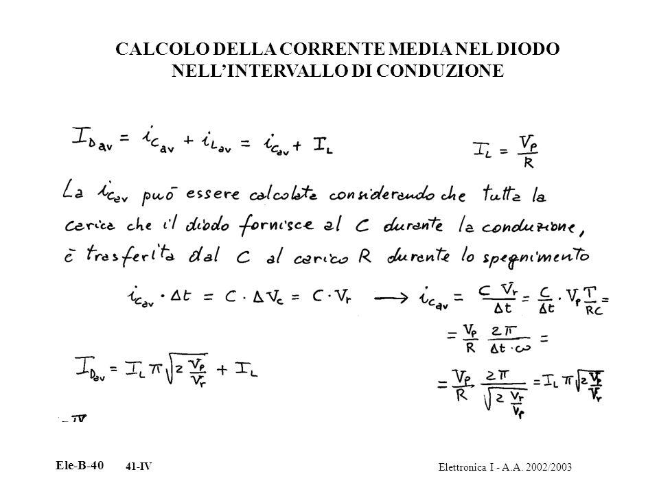 Elettronica I - A.A. 2002/2003 Ele-B-40 41-IV CALCOLO DELLA CORRENTE MEDIA NEL DIODO NELLINTERVALLO DI CONDUZIONE