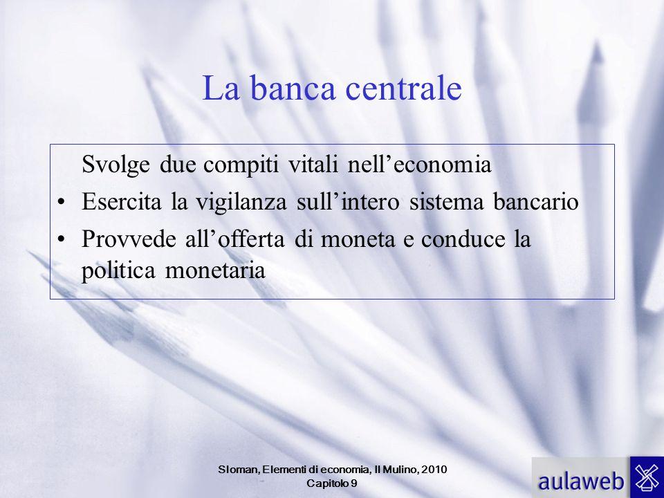 Sloman, Elementi di economia, Il Mulino, 2010 Capitolo 9 La banca centrale Svolge due compiti vitali nelleconomia Esercita la vigilanza sullintero sis