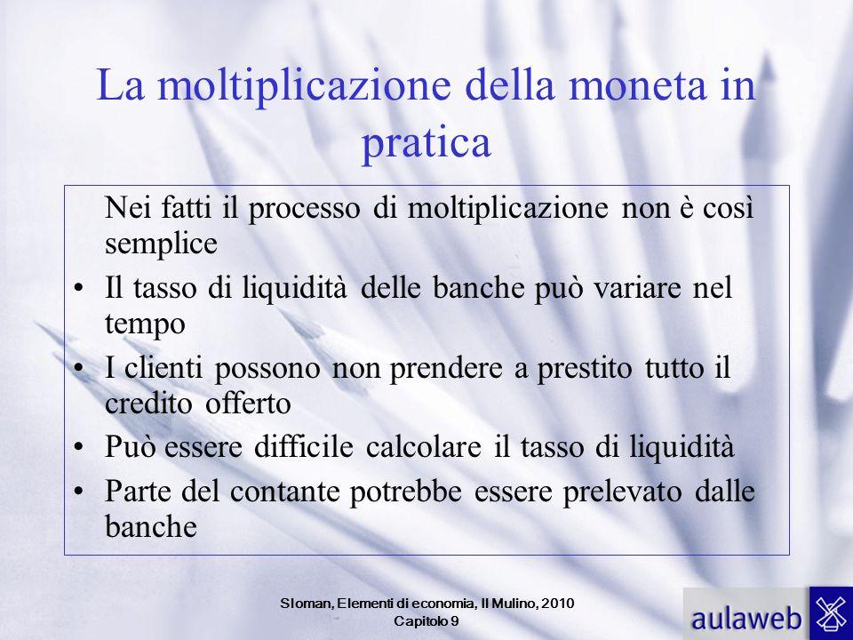 Sloman, Elementi di economia, Il Mulino, 2010 Capitolo 9 La moltiplicazione della moneta in pratica Nei fatti il processo di moltiplicazione non è cos