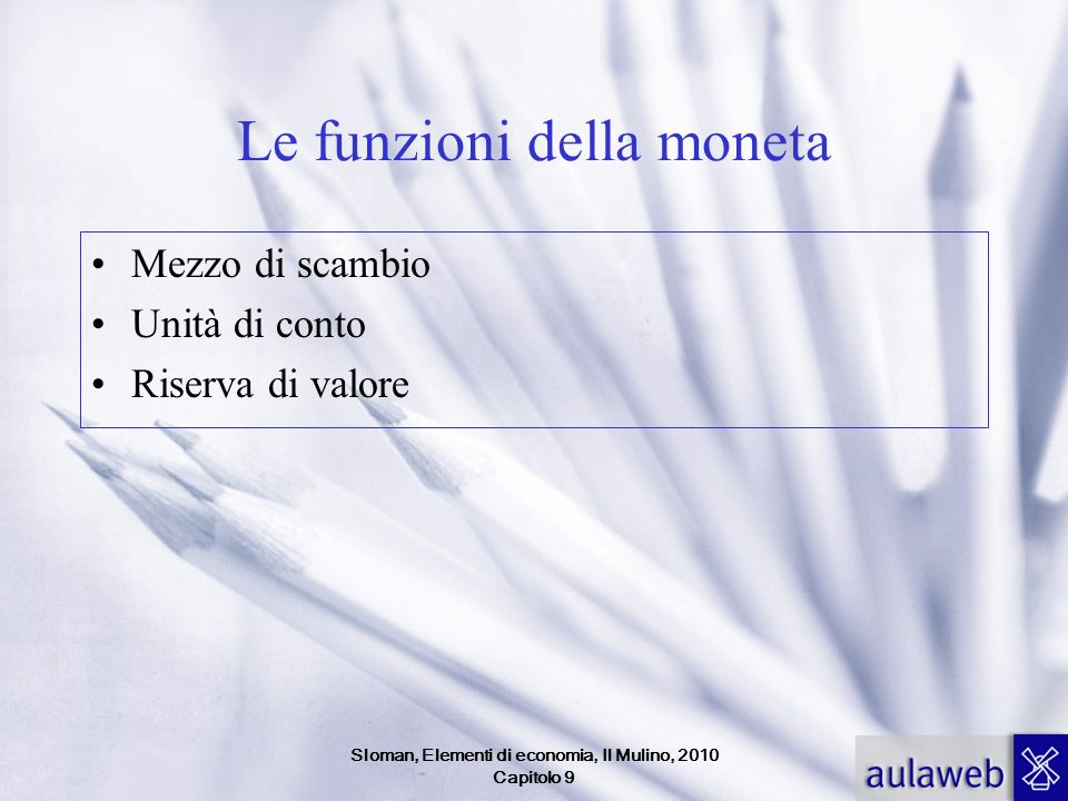 Sloman, Elementi di economia, Il Mulino, 2010 Capitolo 9 Le funzioni della moneta Mezzo di scambio Unità di conto Riserva di valore