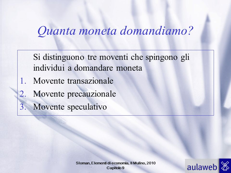 Sloman, Elementi di economia, Il Mulino, 2010 Capitolo 9 Quanta moneta domandiamo? Si distinguono tre moventi che spingono gli individui a domandare m