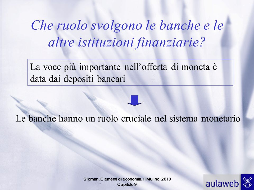 Sloman, Elementi di economia, Il Mulino, 2010 Capitolo 9 Le banche Si distinguono in Banche commerciali (banche al dettaglio) Banche di affari (banche di investimento, banche allingrosso)